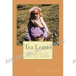 Tea Leaves, Journeys to the Tea Lands by Ron Verzuh, 9781467922951.
