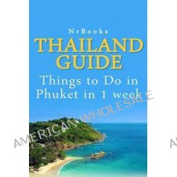 Thailand Guide, Things to Do in Phuket in 1 Week by Nrbooks, 9781494444617.