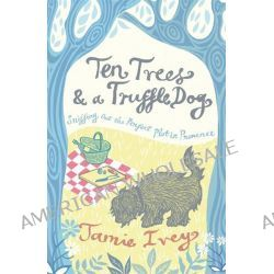 Ten Trees and a Truffle Dog, Sniffing Out the Perfect Plot in Provence by Jamie Ivey, 9781849532389.