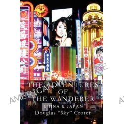 The Adventures of the Wanderer, China & Japan by MR Douglas Croter, 9781470082765.