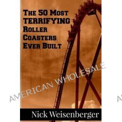 The 50 Most Terrifying Roller Coasters Ever Built by Nick Weisenberger, 9781500699963.