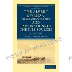 The Albert N'Yanza, Great Basin of the Nile, and Explorations of the Nile Sources 2 Volume Set, Cambridge Library Collection - Travel and Exploration by Samuel White Baker, 9781108032056.