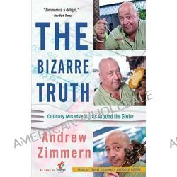 The Bizarre Truth, Culinary Misadventures Around the Globe by Andrew Zimmern, 9780767931304.