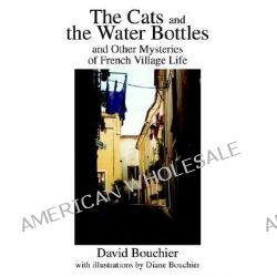 The Cats and the Water Bottles, And Other Mysteries of French Village Life by David L Bouchier, 9780595253371.