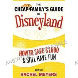 The Cheap Family's Guide to Disneyland, How to Save $1000 & Still Have Fun by Rachel Meyers, 9781494880583.