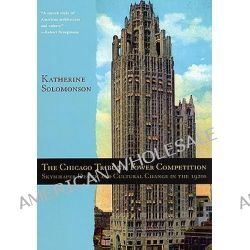 The Chicago Tribune Tower Competition, Skyscraper Design and Cultural Change in the 1920s by Katherine Solomonson, 9780226768007.