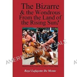 The Bizarre and the Wondrous from the Land of the Rising Sun! by Boye Lafayette De Mente, 9781456424756.