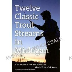 The Angler's Guide to Twelve Classic Trout Streams in Michigan, A Handbook for Fly Anglers by Jim DuFresne, 9780472033683.