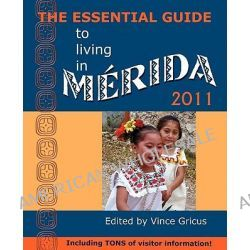 The Essential Guide to Living in Merida 2011, Including Tons of Visitor Information by Vincent Gricus, 9780979117640.