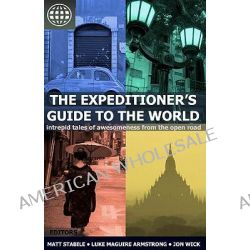 The Expeditioner's Guide to the World, Intrepid Tales of Awesomeness from the Open Road by Matt Stabile, 9781456389529.