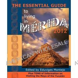 The Essential Guide to Living in Merida 2012, Plus Tons of Information on Visiting the Maya of the Yucat N by Eduviges Montejo, 9780979117657.