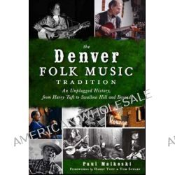 The Denver Folk Music Tradition, An Unplugged History, from Harry Tufts to Swallow Hill and Beyond by Paul A Malkoski, 9781609495329.