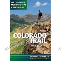 The Colorado Trail, The Official Guidebook of the Colorado Trail Foundation by Colorado Trail Foundation Staff, 9780984221332.