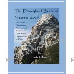 The Disneyland Book of Secrets 2013, One Local's Unauthorized, Rapturous and Indispensable Guide to the Happiest Place on Earth by Leslie Le Mon, 9781484151167.
