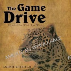 The Game Drive, A Tete-A-Tete with the Wild by Anosh Koppikar, 9781482812626.