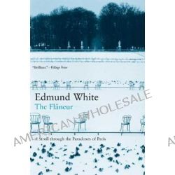 The Flaneur, A Stroll Through the Paradoxes of Paris by Edmund White, 9781582342122.