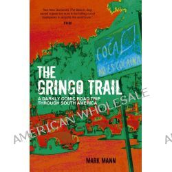 The Gringo Trail, A Darkly Comic Road Trip Through South America by Mark Mann, 9781849536080.
