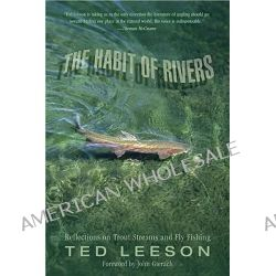 The Habit of Rivers, Reflections on Trout Streams and Fly Fishing by Ted Leeson, 9781592289547.