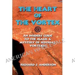 The Heart of the Vortex, An Insiders Guide to the Mystery and Magic of Sedona's Vortexes by Richard J Anderson, 9780976589778.