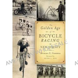 The Golden Age of Bicycle Racing in New Jersey, The Final Chapter of the Golden Age of Cycling by Michael C Gabriele, 9781596294271.