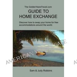 The Goldenyearstravel.com Guide to Home Exchange, Discover How to Swap Your Home for Free Accommodations Around the World by Sam Robbins, 9780991113804.