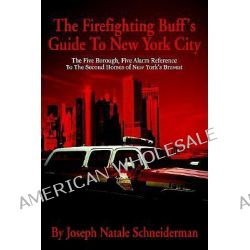 The Firefighting Buff's Guide to New York City, The Five Borough, Five Alarm Reference to the Second Homes of New York's Bravest by Joseph Natale Schneiderman, 9780595246021.