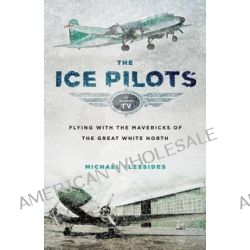 The Ice Pilots, Flying with the Mavericks of the Great White North by Michael Vlessides, 9781553659396.