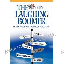 The Laughing Boomer, Retire from Work - Gear Up for Living! by Mahara Sinclaire, 9780978060008.