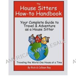 The House Sitters How-To Handbook, Your Complete Guide to Travel & Adventure as a House Sitter by Rick Ray, 9781479183463.