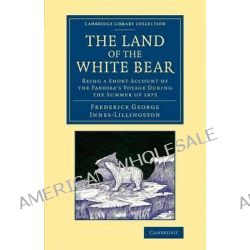 The Land of the White Bear, Being a Short Account of the Pandora's Voyage During the Summer of 1875 by Frederick George Innes-Lillingston, 9781108072045.