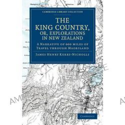The King Country, or, Explorations in New Zealand, A Narrative of 600 Miles of Travel Through Maoriland by J. H. Kerry-Nicholls, 9781108039925.
