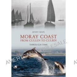 The Moray Coast, from Cullen to Culbin Through Time by Jenny Main, 9781848689299.