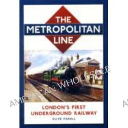 The Metropolitan Line, London's First Underground Railway by Clive Foxell, 9780752453965.