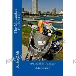 The Milwaukee Bucket List, 101 Real Milwaukee Adventures by Barbara Ali, 9781500858445.
