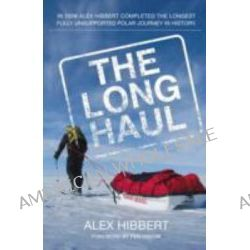 The Long Haul, The Longest Fully Unsupported Polar Journey by Alex Hibbert, 9780956249821.