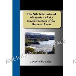 The Nile Tributaries of Abyssinia and the Sword Hunters of the Hamran Arabs by Samuel White Baker, 9781595477385.