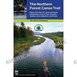 The Northern Forest Canoe Trail, Enjoy 740 Miles of Canoe and Kayak Destinations in New York, Vermont, Quebec, New Hampshire, and Maine by Northern Forest Canoe Trail, 9781594850615.