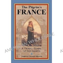The Pilgrim's France, A Travel Guide to the Saints by James Heater, 9780971986015.