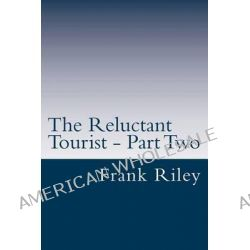 The Reluctant Tourist - Part Two, China - South Africa - United States of America by Frank Riley, 9781489564771.