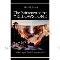 The Plainsmen of the Yellowstone, A History of the Yellowstone Basin by Mark H. Brown, 9780803250260.