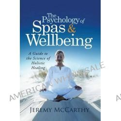 The Psychology of Spas & Wellbeing, A Guide to the Science of Holistic Healing by Jeremy McCarthy, 9781483939933.
