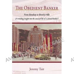 The Obedient Banker, From Bombay to Beverly Hills (A Revealing Insight into the Unusual Life of a Colonial Banker) by Jeremy Tait, 9781456771393.