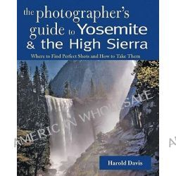 The Photographer's Guide to Yosemite and the High Sierra, Where to Find Perfect Shots and How to Take Them by Harold Davis, 9780881507621.