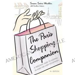 The Paris Shopping Companion : A Personal Guide to Shopping in Paris for Every Pocketbook, A Personal Guide to Shopping in Paris for Every Pocketbook by Susan Swire Winkler, 9781581825121.