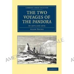 The Two Voyages of the Pandora, In 1875 and 1876 by Allen Young, 9781108050104.