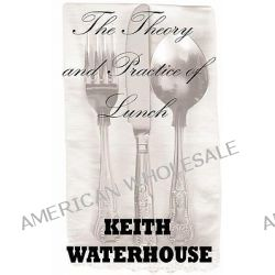 The Theory and Practice of Lunch by Keith Waterhouse, 9781907841002.
