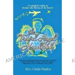 The Travel Angel Handbook, a Complete Guide to Reduce the Stress of Air Travel, Preparation, Packing Tips, Airport Info, Stretches, Relaxation, Handy by Rev Cindy Paulos, 9781481075237.