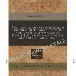 The Trauailes of the Three English Brothers Sir Thomas Shirley Sir Anthony [Shirley] Mr. Robert [Shirley]. as It Is Now Play'd by Her Maiesties Seruan by George Wilkins, 9781240171347.