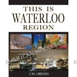 This Is Waterloo Region by J M Orend, 9780991803903.