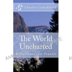 The World Uncharted, Reflections on Travels by Charles Crutchfield, 9781499531411.